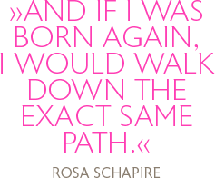 And if I was born again, I would walk down the exact same path. Rosa Schapire